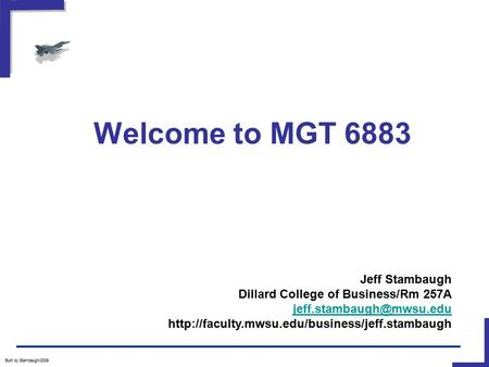 Welcome to MGT 6883 Built by Stambaugh/2009 Jeff Stambaugh Dillard College of Business/Rm 257A