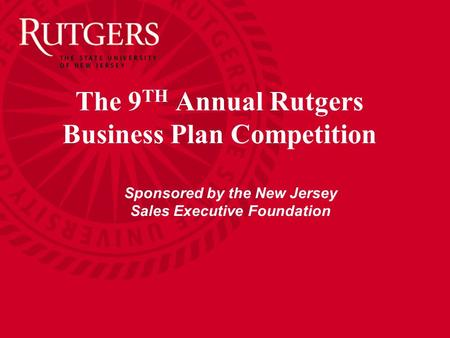 The 9 TH Annual Rutgers Business Plan Competition Sponsored by the New Jersey Sales Executive Foundation.