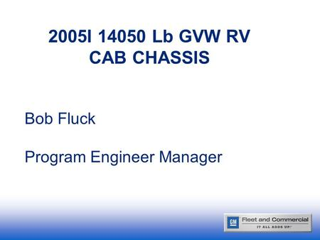 2005I 14050 Lb GVW RV CAB CHASSIS Bob Fluck Program Engineer Manager.