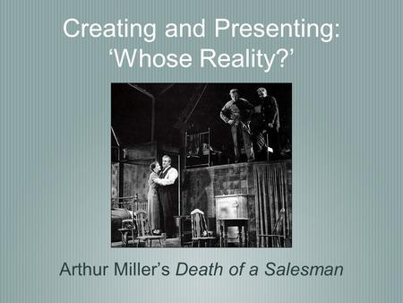 Creating and Presenting: 'Whose Reality?' Arthur Miller's Death of a Salesman.