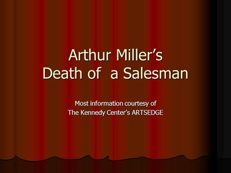 Arthur Miller's Death of a Salesman Most information courtesy of The Kennedy Center's ARTSEDGE.