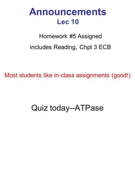 Announcements Lec 10 Quiz today--ATPase Homework #5 Assigned includes Reading, Chpt 3 ECB Most students like in-class assignments (good!)