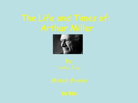 The Life and Times of: Arthur Miller By: Stephen Foley Michael Francis Josh Mathis.