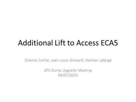 Additional Lift to Access ECA5 Etienne Carlier, Jean-Louis Grenard, Damien Lafarge SPS Dump Upgrade Meeting 09/07/2015.