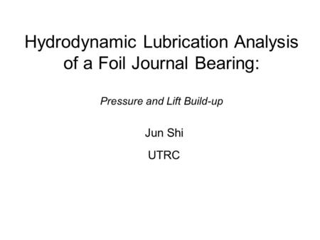 Hydrodynamic Lubrication Analysis of a Foil Journal Bearing: Pressure and Lift Build-up Jun Shi UTRC.