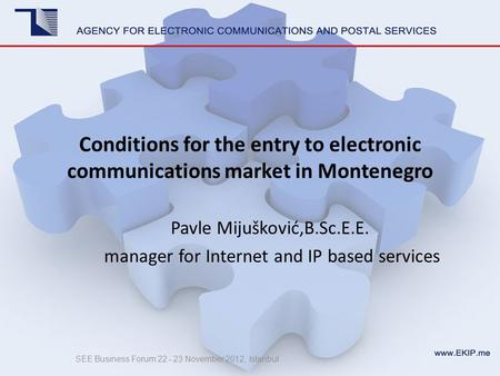 Conditions for the entry to electronic communications market in Montenegro Pavle Mijušković,B.Sc.E.E. manager for Internet and IP based services SEE Business.