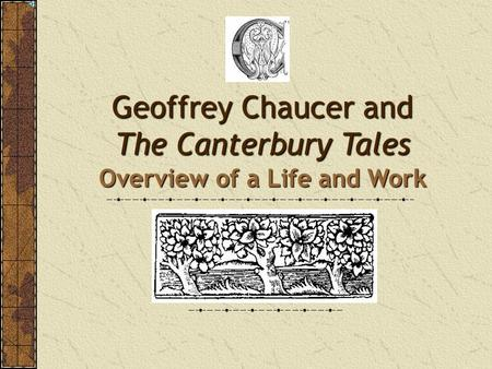 Geoffrey Chaucer and The Canterbury Tales Overview of a Life and Work.