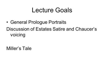 Lecture Goals General Prologue Portraits Discussion of Estates Satire and Chaucer's voicing Miller's Tale.