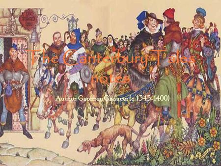 The Canterbury Tales notes Author: Geoffrey Chaucer (c. 1343-1400)