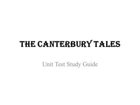 The Canterbury Tales Unit Test Study Guide. Chaucer Born 1340-ish, Died 1400 Father was a wealthy merchant who helped Chaucer get into King Edward III's.