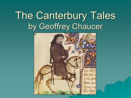 The Canterbury Tales by Geoffrey Chaucer. Background of these tales  Geoffrey Chaucer wrote this story in the late 1300's but never finished it.  He.