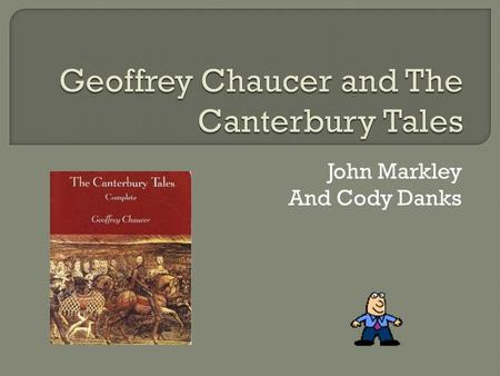 John Markley And Cody Danks  Was written by Geoffrey Chaucer  Written around 1386-1395, in England  It was first published in the early fifteenth.