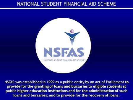 NATIONAL STUDENT FINANCIAL AID SCHEME NSFAS was established in 1999 as a public entity by an act of Parliament to provide for the granting of loans and.