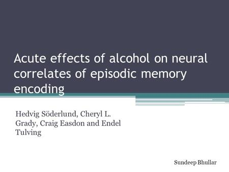 Acute effects of alcohol on neural correlates of episodic memory encoding Hedvig Söderlund, Cheryl L. Grady, Craig Easdon and Endel Tulving Sundeep Bhullar.