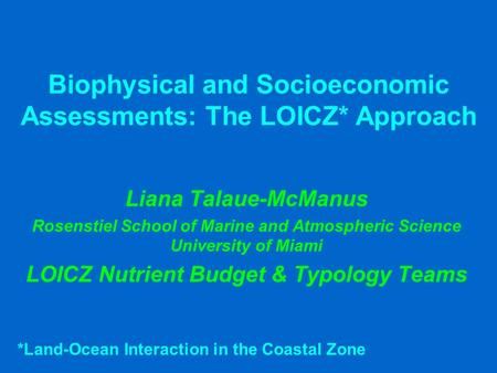 Biophysical and Socioeconomic Assessments: The LOICZ* Approach Liana Talaue-McManus Rosenstiel School of Marine and Atmospheric Science University of Miami.
