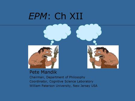 EPM: Ch XII Pete Mandik Chairman, Department of Philosophy Coordinator, Cognitive Science Laboratory William Paterson University, New Jersey USA.