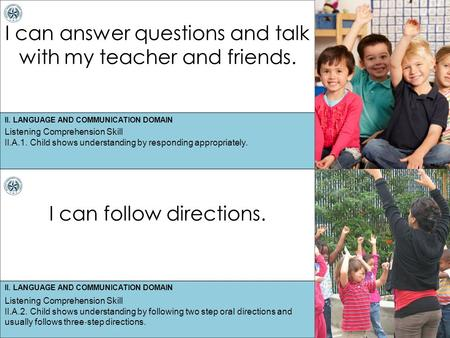 II. LANGUAGE AND COMMUNICATION DOMAIN I can answer questions and talk with my teacher and friends. I can follow directions. Listening Comprehension Skill.