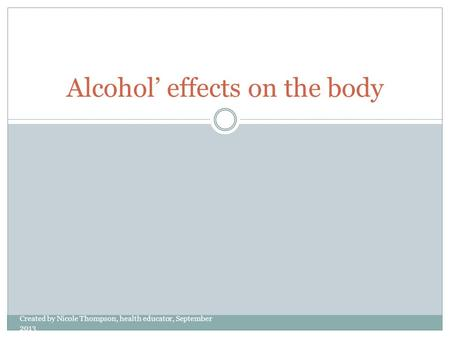 Alcohol' effects on the body Created by Nicole Thompson, health educator, September 2013.