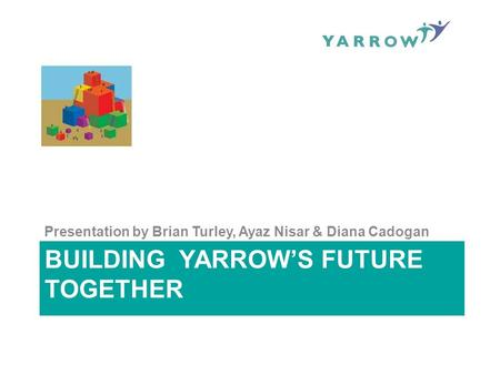 BUILDING YARROW'S FUTURE TOGETHER Presentation by Brian Turley, Ayaz Nisar & Diana Cadogan.