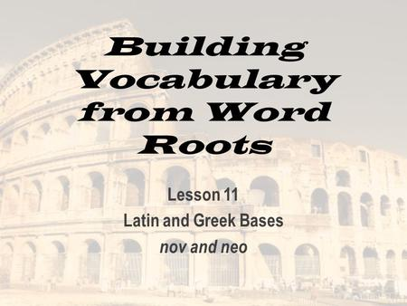 Building Vocabulary from Word Roots Lesson 11 Latin and Greek Bases nov and neo.