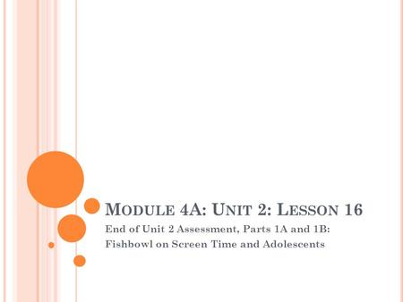 M ODULE 4A: U NIT 2: L ESSON 16 End of Unit 2 Assessment, Parts 1A and 1B: Fishbowl on Screen Time and Adolescents.