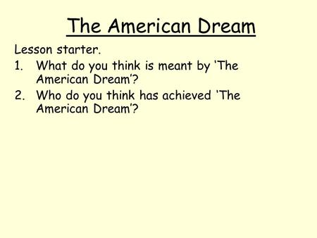 The American Dream Lesson starter. 1.What do you think is meant by 'The American Dream'? 2.Who do you think has achieved 'The American Dream'?