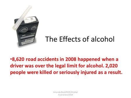 The Effects of alcohol 8,620 road accidents in 2008 happened when a driver was over the legal limit for alcohol. 2,020 people were killed or seriously.
