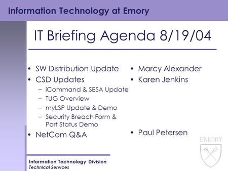 Information Technology at Emory Information Technology Division Technical Services IT Briefing Agenda 8/19/04 SW Distribution Update CSD Updates –iCommand.