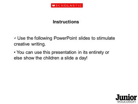Instructions Use the following PowerPoint slides to stimulate creative writing. You can use this presentation in its entirety or else show the children.