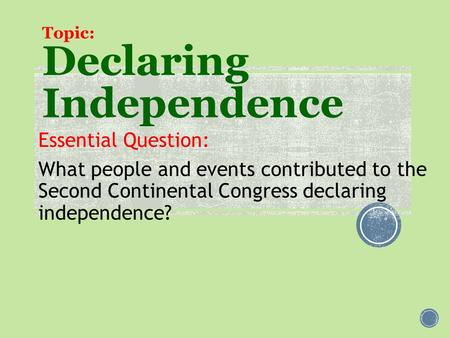 Topic: Declaring Independence Essential Question: What people and events contributed to the Second Continental Congress declaring independence?