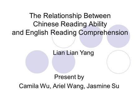 The Relationship Between Chinese Reading Ability and English Reading Comprehension Present by Camila Wu, Ariel Wang, Jasmine Su Lian Lian Yang.