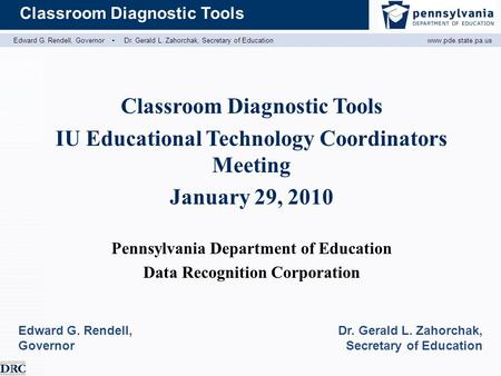 Edward G. Rendell, Governor ▪ Dr. Gerald L. Zahorchak, Secretary of Educationwww.pde.state.pa.us Classroom Diagnostic Tools IU Educational Technology Coordinators.