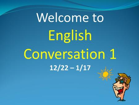 Welcome to English Conversation 1 12/22 – 1/17 My name is Chris Hoaldridge. Please call me Chris.