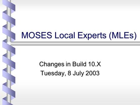 MOSES Local Experts (MLEs) Changes in Build 10.X Tuesday, 8 July 2003.