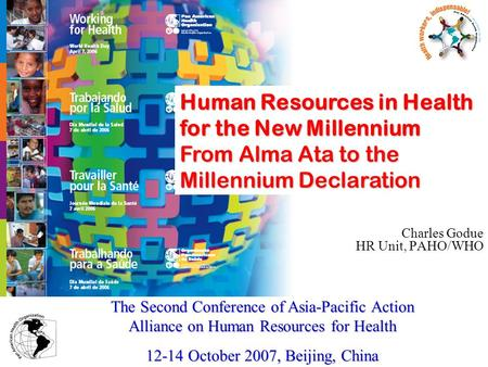 Charles Godue HR Unit, PAHO/WHO The Second Conference of Asia-Pacific Action Alliance on Human Resources for Health 12-14 October 2007, Beijing, China.