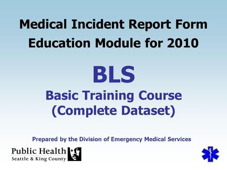 Prepared by the Division of Emergency Medical Services BLS Basic Training Course (Complete Dataset) Medical Incident Report Form Education Module for 2010.