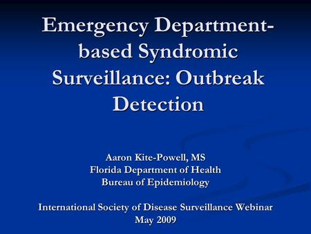 Aaron Kite-Powell, MS Florida Department of Health Bureau of Epidemiology International Society of Disease Surveillance Webinar May 2009 Emergency Department-