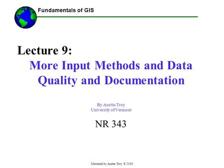 Fundamentals of GIS Materials by Austin Troy © 2008 Lecture 9: More Input Methods and Data Quality and Documentation By Austin Troy University of Vermont.
