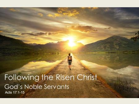 Following the Risen Christ God's Noble Servants Acts 17:1-15.