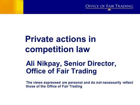 Private actions in competition law Ali Nikpay, Senior Director, Office of Fair Trading The views expressed are personal and do not necessarily reflect.