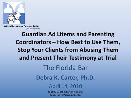National Cooperative Parenting Center for the children Guardian Ad Litems and Parenting Coordinators – How Best to Use Them, Stop Your Clients from Abusing.