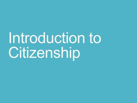 Introduction to Citizenship. Citizens Citizens are legal members of a country. Being a citizen includes rights and responsibilities. Good citizens work.