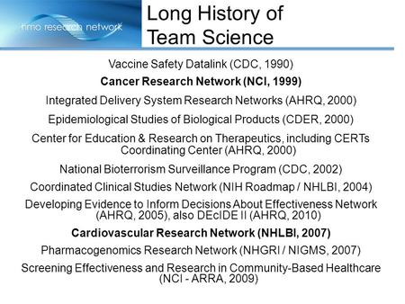 Vaccine Safety Datalink (CDC, 1990) Cancer Research Network (NCI, 1999) Integrated Delivery System Research Networks (AHRQ, 2000) Epidemiological Studies.