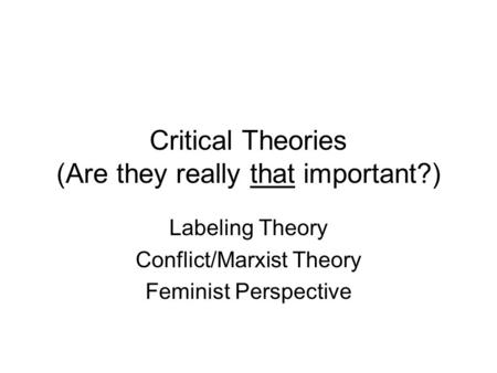 Critical Theories (Are they really that important?) Labeling Theory Conflict/Marxist Theory Feminist Perspective.