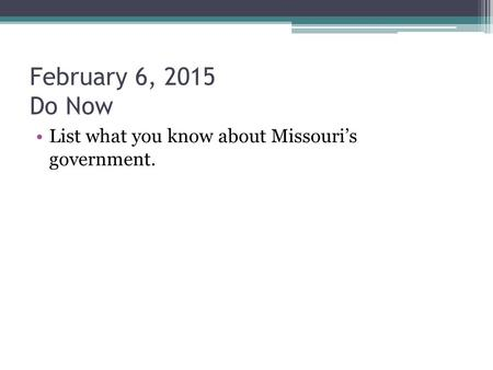 February 6, 2015 Do Now List what you know about Missouri's government.