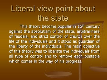 Liberal view point about the state This theory become popular in 16 th century against the absolutism of the state, arbitrariness of feudals, and strict.
