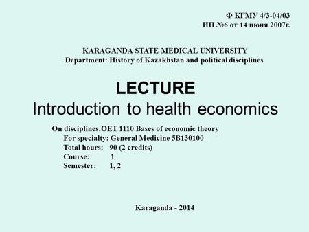 LECTURE Introduction to health economics Ф КГМУ 4/3-04/03 ИП №6 от 14 июня 2007г. KARAGANDA STATE MEDICAL UNIVERSITY Department: History of Kazakhstan.