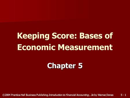 ©2004 Prentice Hall Business Publishing Introduction to Financial Accounting, 3e by Werner/Jones5 - 1 Chapter 5 Keeping Score: Bases of Economic Measurement.