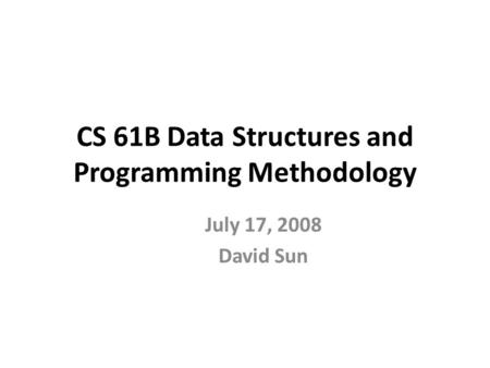 CS 61B Data Structures and Programming Methodology July 17, 2008 David Sun.