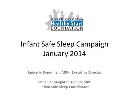 Infant Safe Sleep Campaign January 2014 Janice A. Freedman, MPH, Executive Director Tania Connaughton-Espino, MPH Infant Safe Sleep Coordinator.